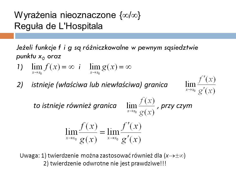 Wyrażenia nieoznaczone {  /  } Reguła de L Hospitala Jeżeli funkcje f i g są różniczkowalne w pewnym sąsiedztwie punktu x 0 oraz 1)i Uwaga: 1) twierdzenie można zastosować również dla (x  ) 2) twierdzenie odwrotne nie jest prawdziwe!!.