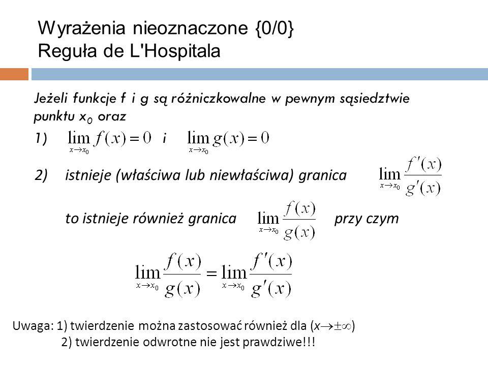 Wyrażenia nieoznaczone {0/0} Reguła de L Hospitala Jeżeli funkcje f i g są różniczkowalne w pewnym sąsiedztwie punktu x 0 oraz 1)i 2)istnieje (właściwa lub niewłaściwa) granica to istnieje również granica przy czym Uwaga: 1) twierdzenie można zastosować również dla (x  ) 2) twierdzenie odwrotne nie jest prawdziwe!!!