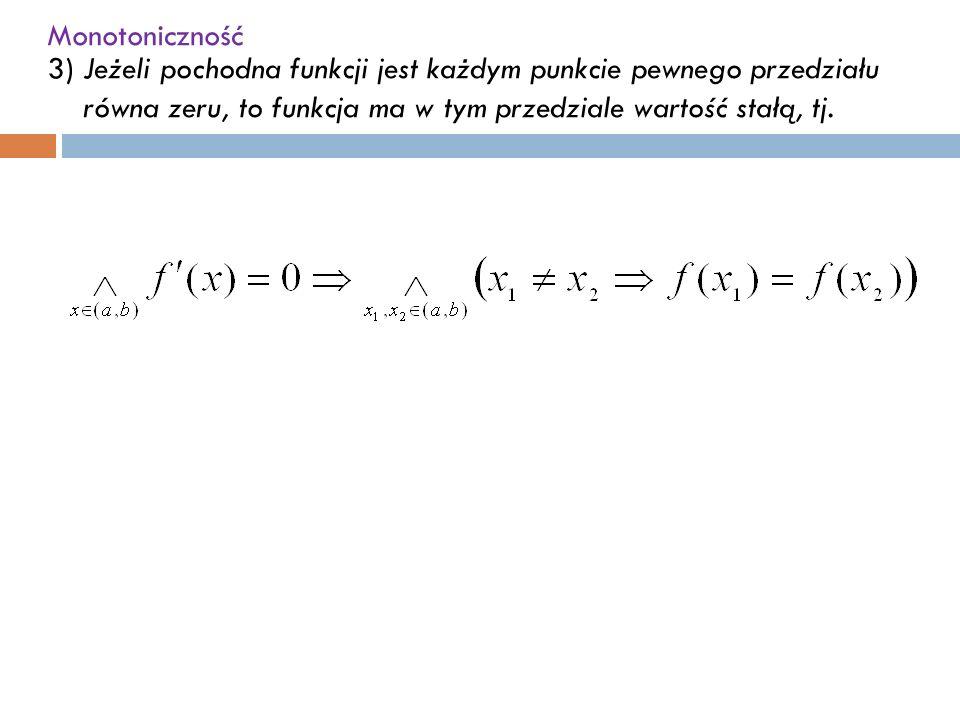 Monotoniczność 3)Jeżeli pochodna funkcji jest każdym punkcie pewnego przedziału równa zeru, to funkcja ma w tym przedziale wartość stałą, tj.