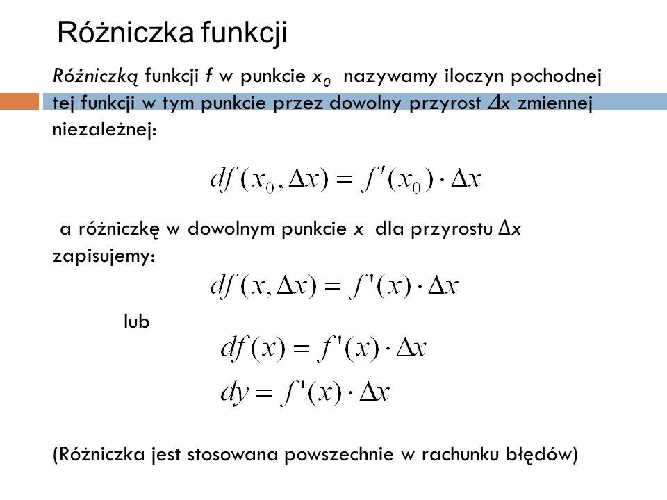 Różniczka funkcji Różniczką funkcji f w punkcie x 0 nazywamy iloczyn pochodnej tej funkcji w tym punkcie przez dowolny przyrost ∆ x zmiennej niezależnej: a różniczkę w dowolnym punkcie x dla przyrostu ∆ x zapisujemy: lub (Różniczka jest stosowana powszechnie w rachunku błędów)