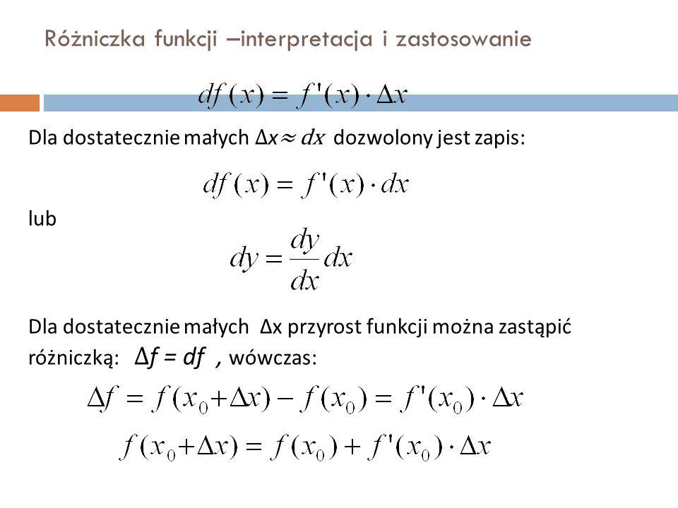 Różniczka funkcji –interpretacja i zastosowanie Dla dostatecznie małych ∆ x ≈ dx dozwolony jest zapis: lub Dla dostatecznie małych ∆x przyrost funkcji można zastąpić różniczką: ∆ f = df, wówczas:
