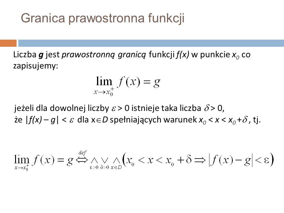Granica prawostronna funkcji jeżeli dla dowolnej liczby  > 0 istnieje taka liczba  > 0, że |f(x) – g| <  dla x  D spełniających warunek x 0 < x < x 0 + , tj.