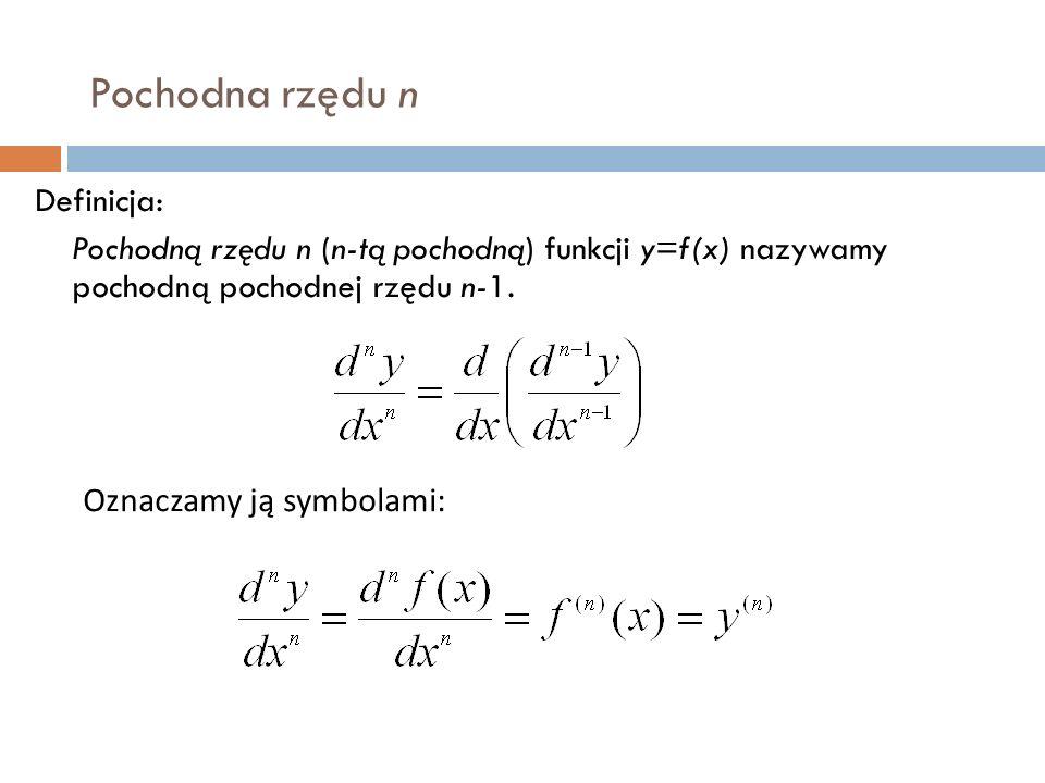Pochodna rzędu n Definicja: Pochodną rzędu n (n-tą pochodną) funkcji y=f(x) nazywamy pochodną pochodnej rzędu n-1.
