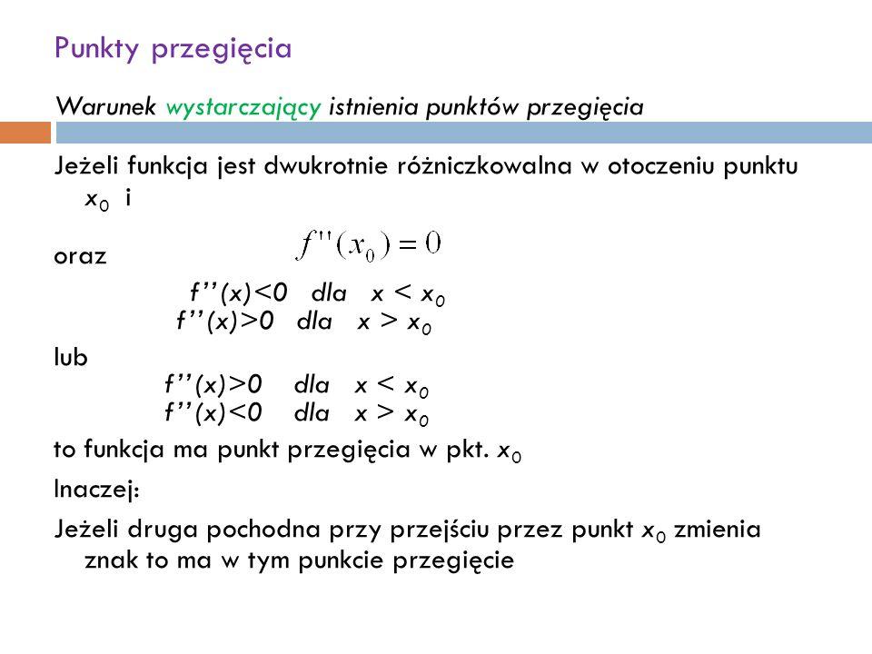 Punkty przegięcia Warunek wystarczający istnienia punktów przegięcia Jeżeli funkcja jest dwukrotnie różniczkowalna w otoczeniu punktu x 0 i oraz f''(x) 0 dla x > x 0 lub f''(x)>0 dla x x 0 to funkcja ma punkt przegięcia w pkt.