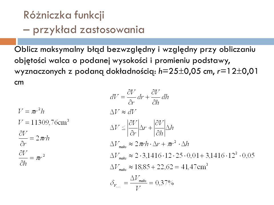 Różniczka funkcji – przykład zastosowania Oblicz maksymalny błąd bezwzględny i względny przy obliczaniu objętości walca o podanej wysokości i promieniu podstawy, wyznaczonych z podaną dokładnością: h=25  0,05 cm, r=12  0,01 cm