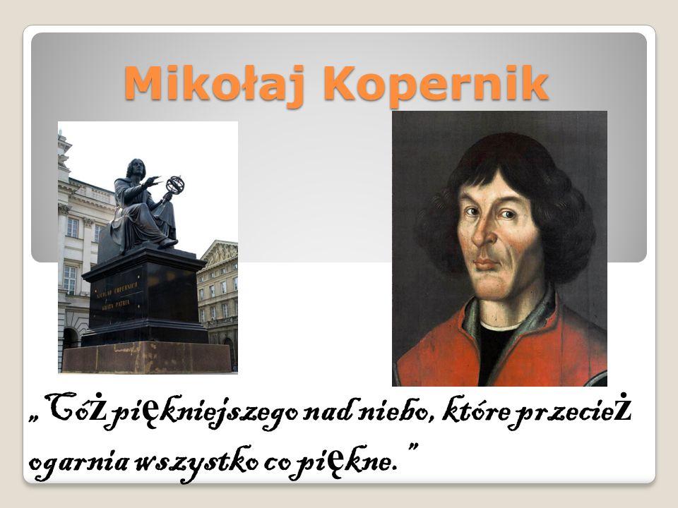 """Mikołaj Kopernik """"Có ż pi ę kniejszego nad niebo, które przecie ż ogarnia wszystko co pi ę kne."""