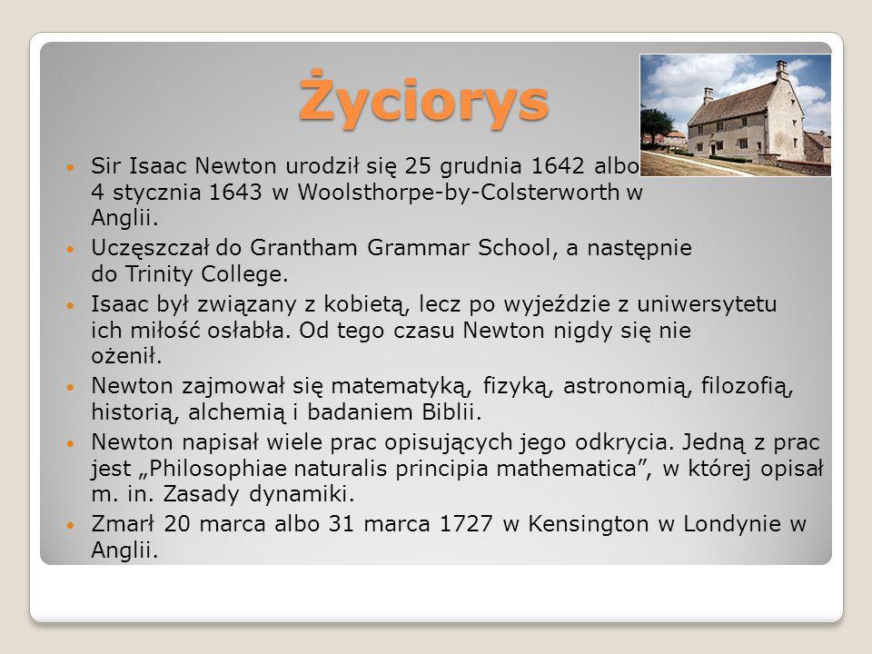 Życiorys Sir Isaac Newton urodził się 25 grudnia 1642 albo 4 stycznia 1643 w Woolsthorpe-by-Colsterworth w Anglii.