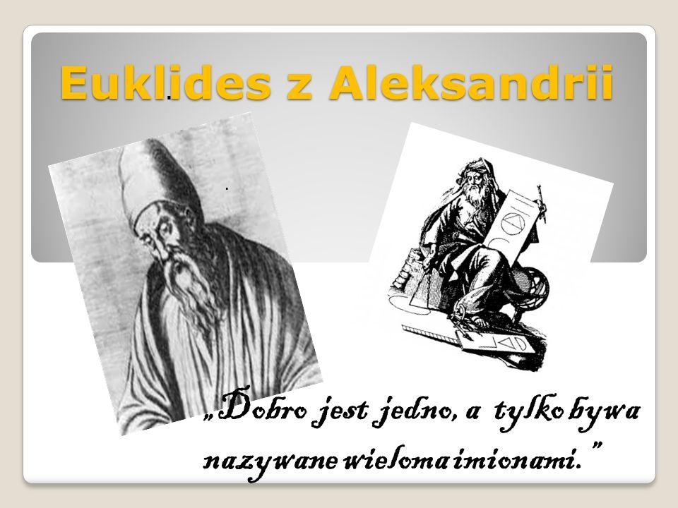 """Euklides z Aleksandrii... """"Dobro jest jedno, a tylko bywa nazywane wieloma imionami."""