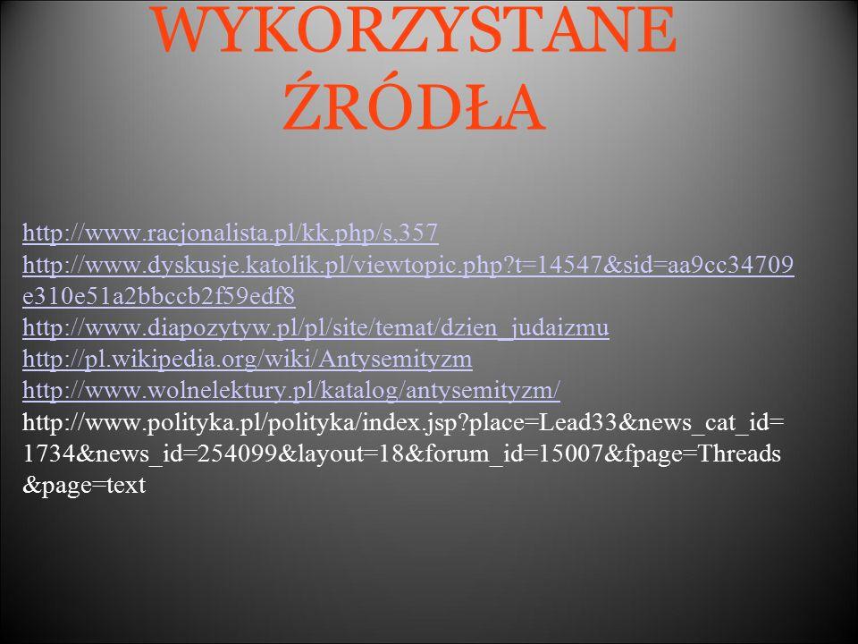 WYKORZYSTANE ŹRÓDŁA http://www.racjonalista.pl/kk.php/s,357 http://www.dyskusje.katolik.pl/viewtopic.php t=14547&sid=aa9cc34709 e310e51a2bbccb2f59edf8 http://www.diapozytyw.pl/pl/site/temat/dzien_judaizmu http://pl.wikipedia.org/wiki/Antysemityzm http://www.wolnelektury.pl/katalog/antysemityzm/ http://www.polityka.pl/polityka/index.jsp place=Lead33&news_cat_id= 1734&news_id=254099&layout=18&forum_id=15007&fpage=Threads &page=text
