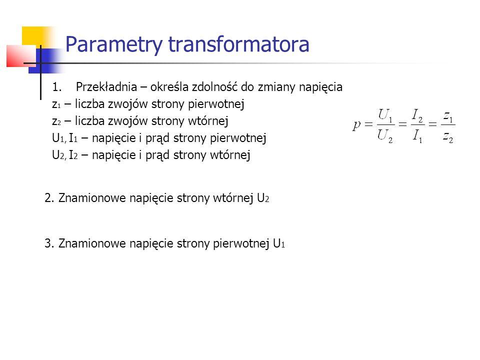 Parametry transformatora 1.Przekładnia – określa zdolność do zmiany napięcia z 1 – liczba zwojów strony pierwotnej z 2 – liczba zwojów strony wtórnej