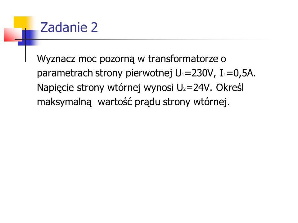 Wyznacz moc pozorną w transformatorze o parametrach strony pierwotnej U 1 =230V, I 1 =0,5A. Napięcie strony wtórnej wynosi U 2 =24V. Określ maksymalną