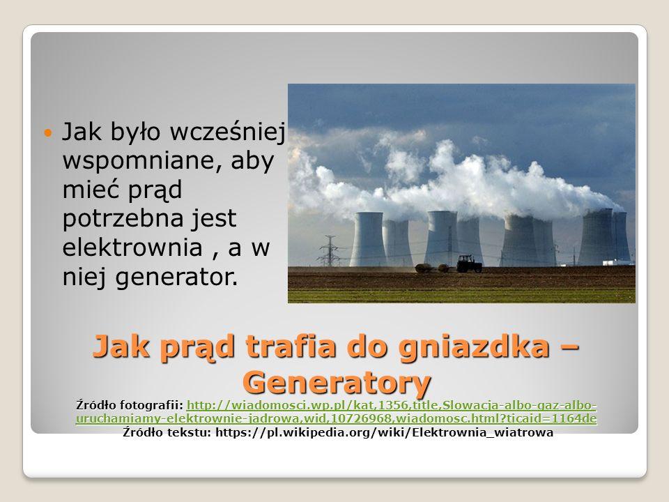 Jak prąd trafia do gniazdka – Generatory Źródło fotografii: http://wiadomosci.wp.pl/kat,1356,title,Slowacja-albo-gaz-albo- uruchamiamy-elektrownie-jadrowa,wid,10726968,wiadomosc.html?ticaid=1164de Źródło tekstu: https://pl.wikipedia.org/wiki/Elektrownia_wiatrowa http://wiadomosci.wp.pl/kat,1356,title,Slowacja-albo-gaz-albo- uruchamiamy-elektrownie-jadrowa,wid,10726968,wiadomosc.html?ticaid=1164dehttp://wiadomosci.wp.pl/kat,1356,title,Slowacja-albo-gaz-albo- uruchamiamy-elektrownie-jadrowa,wid,10726968,wiadomosc.html?ticaid=1164de Jak było wcześniej wspomniane, aby mieć prąd potrzebna jest elektrownia, a w niej generator.