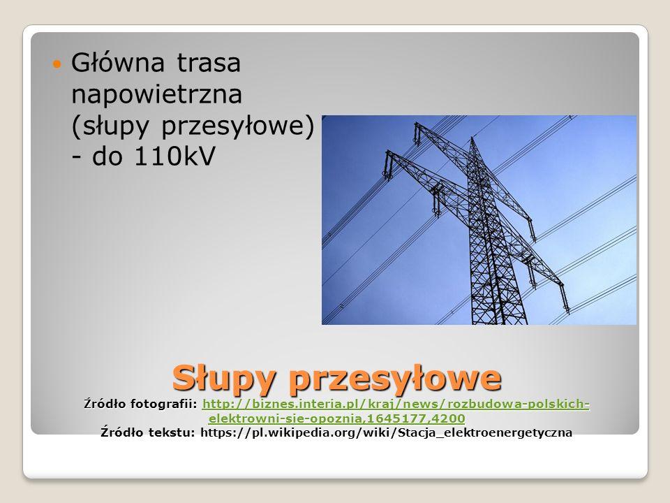Słupy przesyłowe Źr ódło fotografii: http://biznes.interia.pl/kraj/news/rozbudowa-polskich- elektrowni-sie-opoznia,1645177,4200 Źródło tekstu: https://pl.wikipedia.org/wiki/Stacja_elektroenergetyczna http://biznes.interia.pl/kraj/news/rozbudowa-polskich- elektrowni-sie-opoznia,1645177,4200http://biznes.interia.pl/kraj/news/rozbudowa-polskich- elektrowni-sie-opoznia,1645177,4200 Główna trasa napowietrzna (słupy przesyłowe) - do 110kV