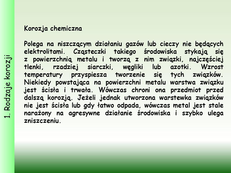 1. Rodzaje korozji Korozja chemiczna Polega na niszczącym działaniu gazów lub cieczy nie będących elektrolitami. Cząsteczki takiego środowiska stykają
