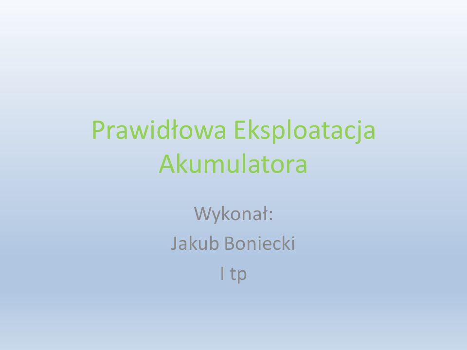 Prawidłowa Eksploatacja Akumulatora Wykonał: Jakub Boniecki I tp