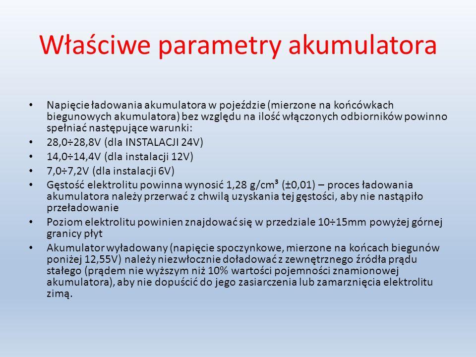 Właściwe parametry akumulatora Napięcie ładowania akumulatora w pojeździe (mierzone na końcówkach biegunowych akumulatora) bez względu na ilość włączonych odbiorników powinno spełniać następujące warunki: 28,0÷28,8V (dla INSTALACJI 24V) 14,0÷14,4V (dla instalacji 12V) 7,0÷7,2V (dla instalacji 6V) Gęstość elektrolitu powinna wynosić 1,28 g/cm³ (±0,01) – proces ładowania akumulatora należy przerwać z chwilą uzyskania tej gęstości, aby nie nastąpiło przeładowanie Poziom elektrolitu powinien znajdować się w przedziale 10÷15mm powyżej górnej granicy płyt Akumulator wyładowany (napięcie spoczynkowe, mierzone na końcach biegunów poniżej 12,55V) należy niezwłocznie doładować z zewnętrznego źródła prądu stałego (prądem nie wyższym niż 10% wartości pojemności znamionowej akumulatora), aby nie dopuścić do jego zasiarczenia lub zamarznięcia elektrolitu zimą.