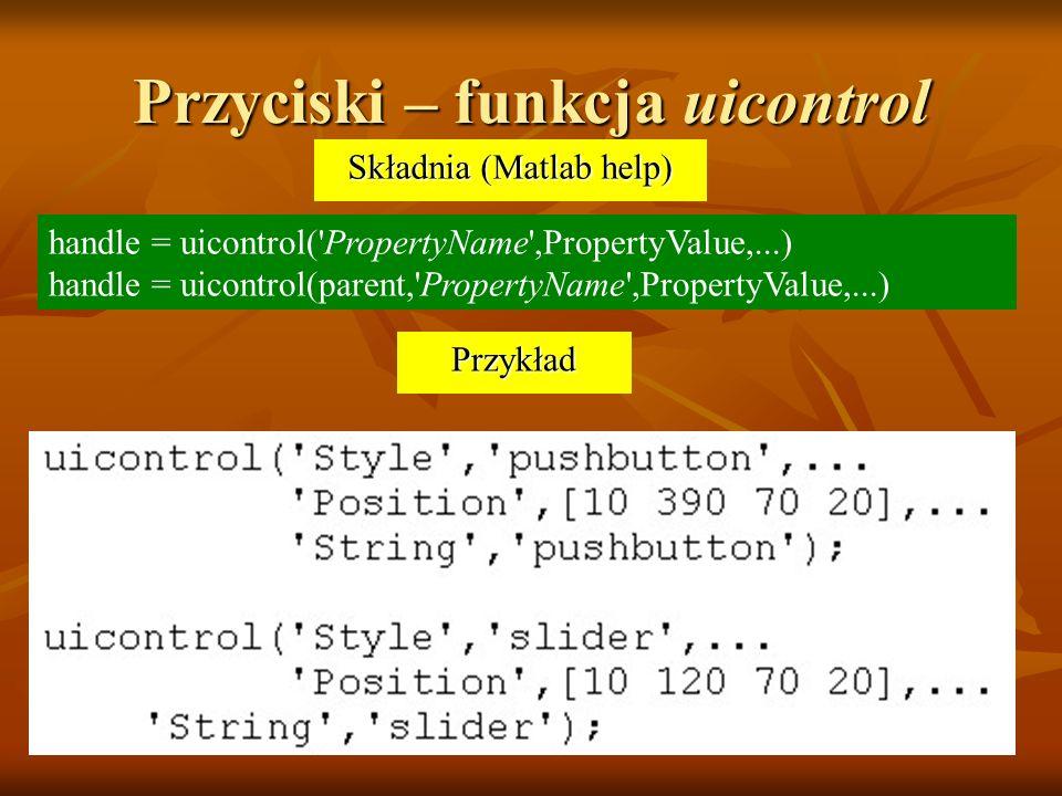 Przyciski – funkcja uicontrol handle = uicontrol( PropertyName ,PropertyValue,...) handle = uicontrol(parent, PropertyName ,PropertyValue,...) Przykład Składnia (Matlab help)