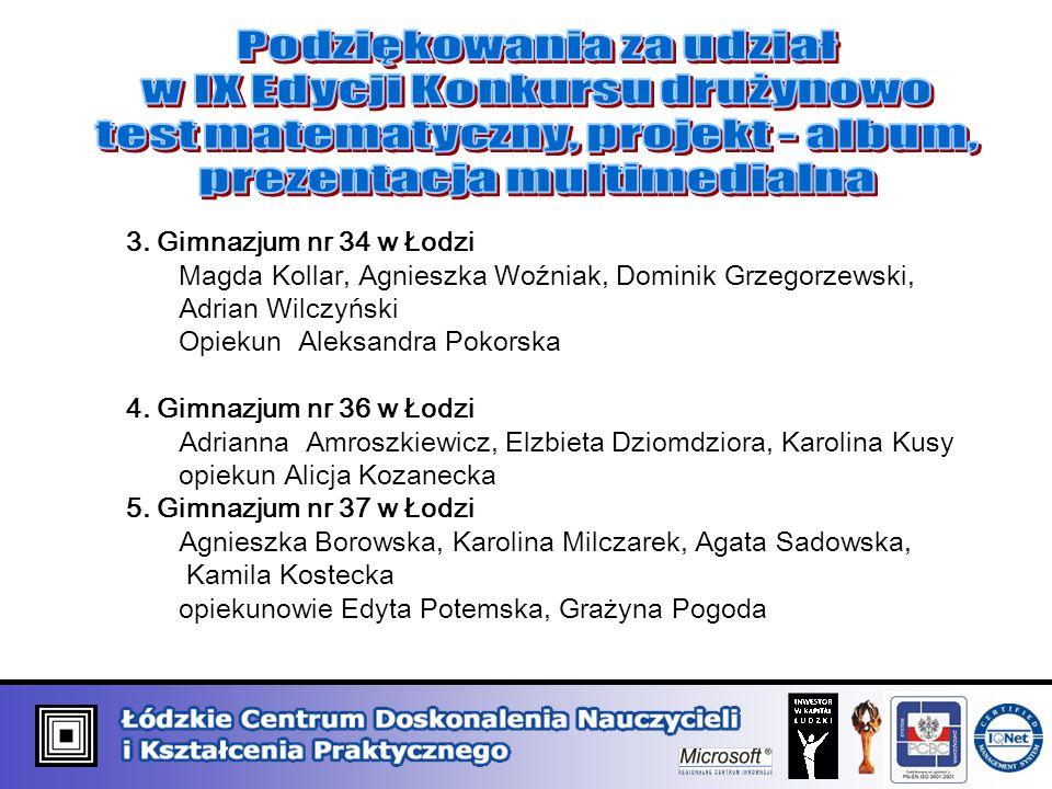3. Gimnazjum nr 34 w Łodzi Magda Kollar, Agnieszka Woźniak, Dominik Grzegorzewski, Adrian Wilczyński Opiekun Aleksandra Pokorska 4. Gimnazjum nr 36 w