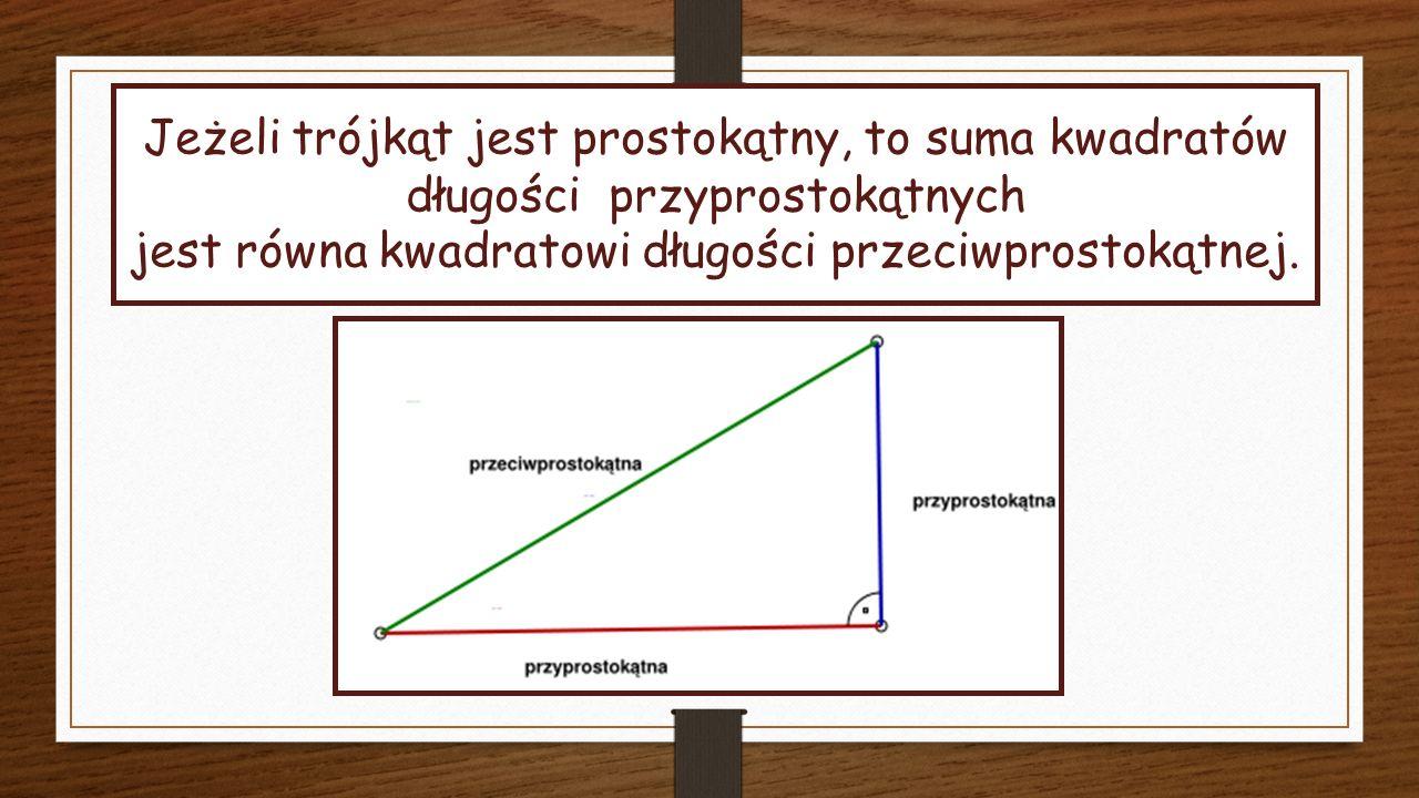 Jeżeli trójkąt jest prostokątny, to suma kwadratów długości przyprostokątnych jest równa kwadratowi długości przeciwprostokątnej.