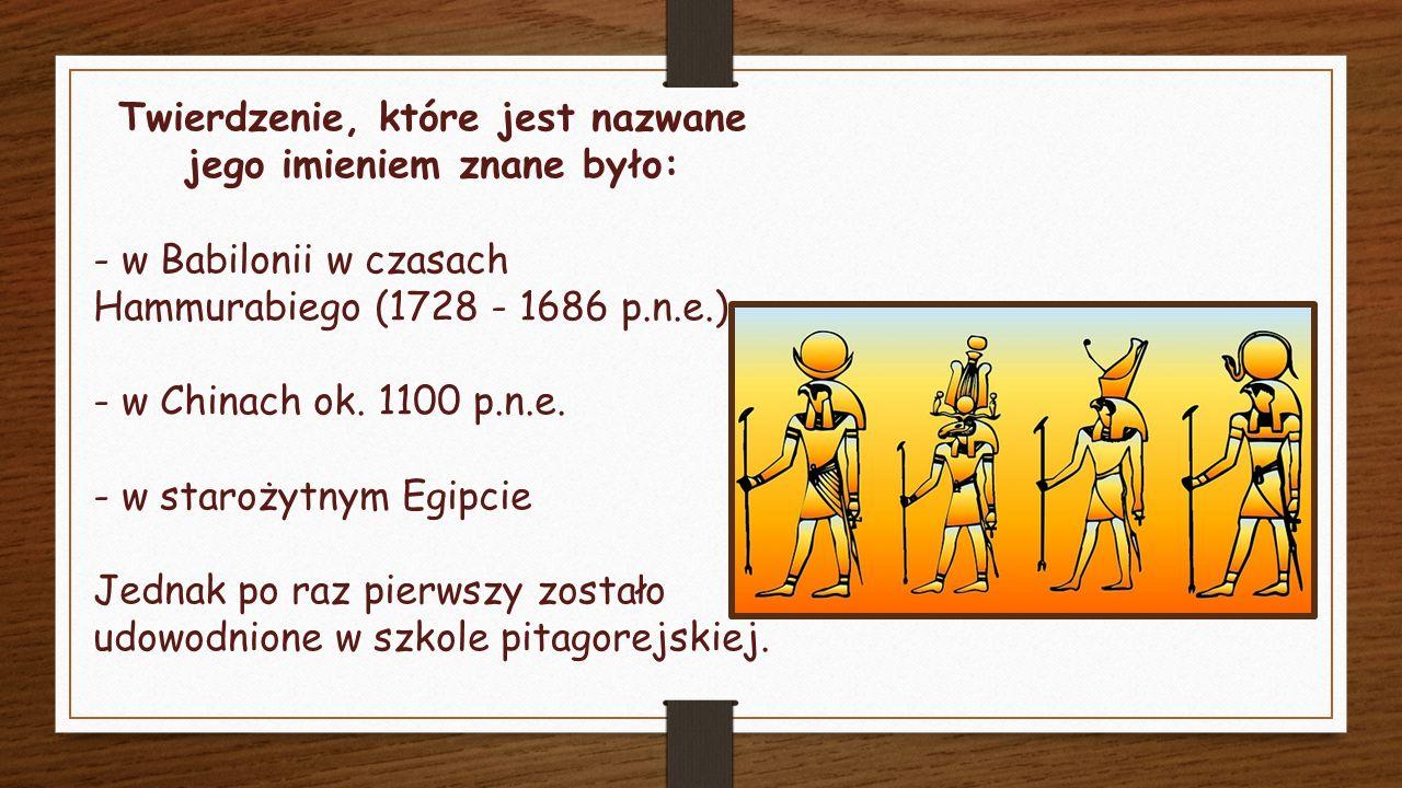 Twierdzenie, które jest nazwane jego imieniem znane było: - w Babilonii w czasach Hammurabiego (1728 - 1686 p.n.e.) - w Chinach ok.