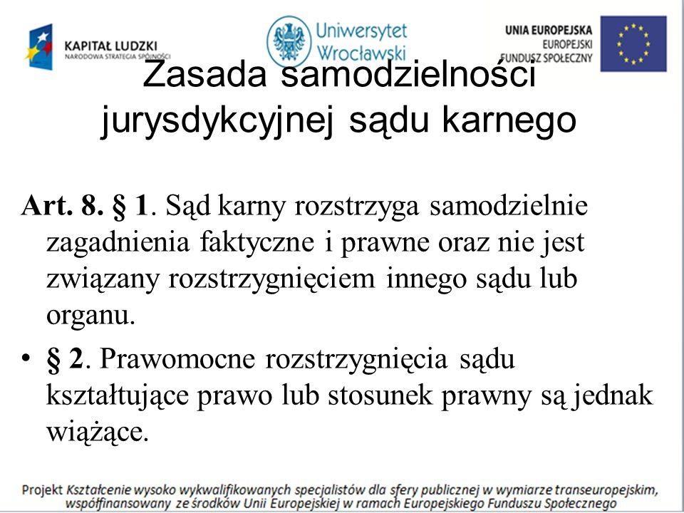 Zasada samodzielności jurysdykcyjnej sądu karnego Art. 8. § 1. Sąd karny rozstrzyga samodzielnie zagadnienia faktyczne i prawne oraz nie jest związany