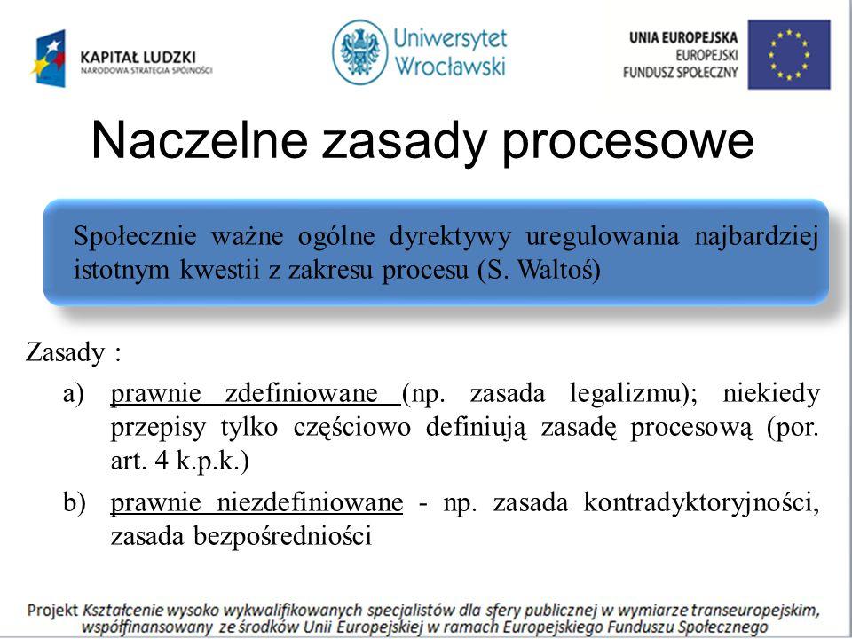 Naczelne zasady procesowe Społecznie ważne ogólne dyrektywy uregulowania najbardziej istotnym kwestii z zakresu procesu (S. Waltoś) Zasady : a)prawnie