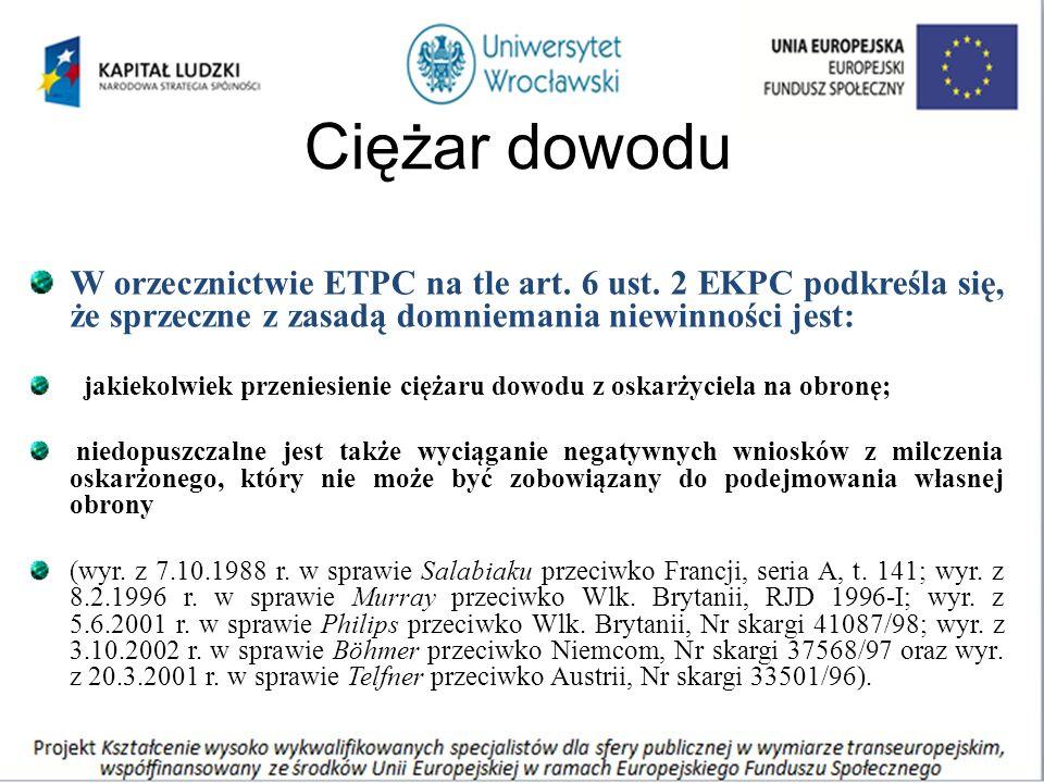 Ciężar dowodu W orzecznictwie ETPC na tle art. 6 ust. 2 EKPC podkreśla się, że sprzeczne z zasadą domniemania niewinności jest: jakiekolwiek przeniesi