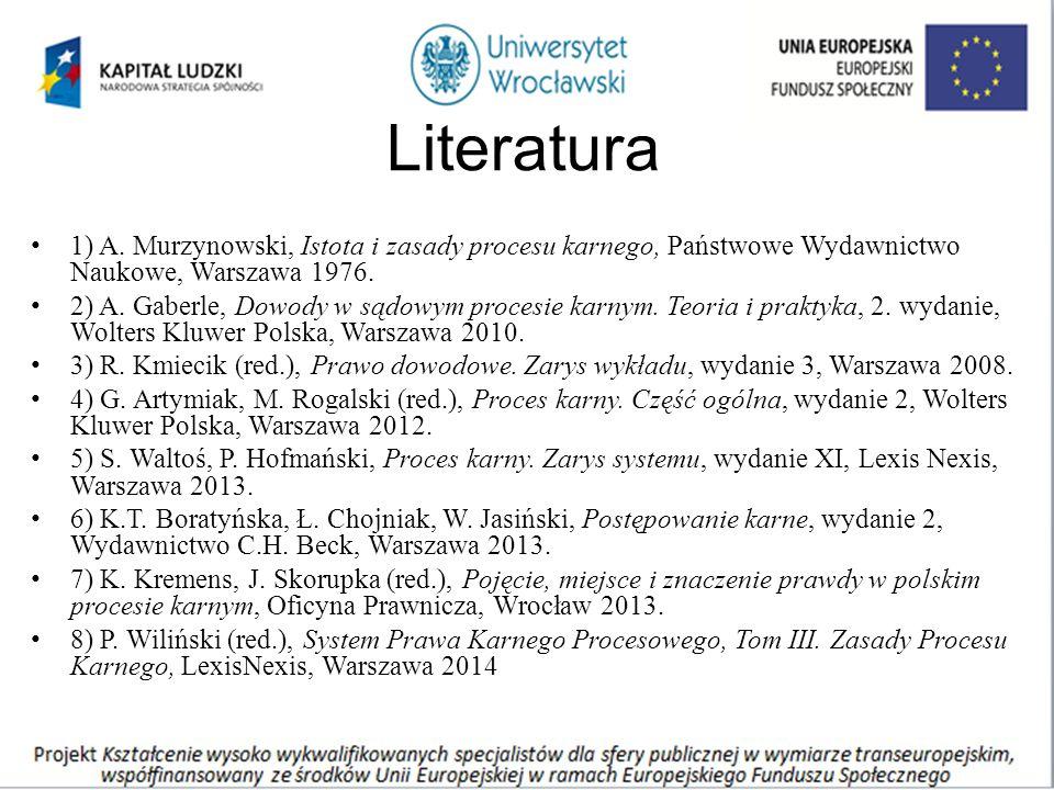 Literatura 1) A. Murzynowski, Istota i zasady procesu karnego, Państwowe Wydawnictwo Naukowe, Warszawa 1976. 2) A. Gaberle, Dowody w sądowym procesie