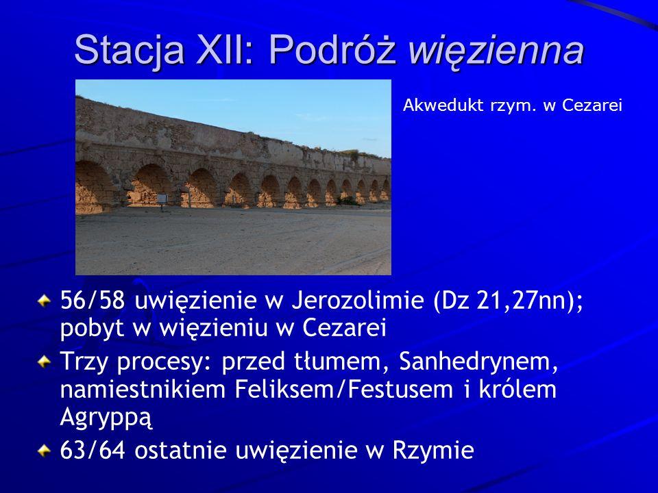 Stacja XII: Podróż więzienna 56/58 uwięzienie w Jerozolimie (Dz 21,27nn); pobyt w więzieniu w Cezarei Trzy procesy: przed tłumem, Sanhedrynem, namiestnikiem Feliksem/Festusem i królem Agryppą 63/64 ostatnie uwięzienie w Rzymie Akwedukt rzym.