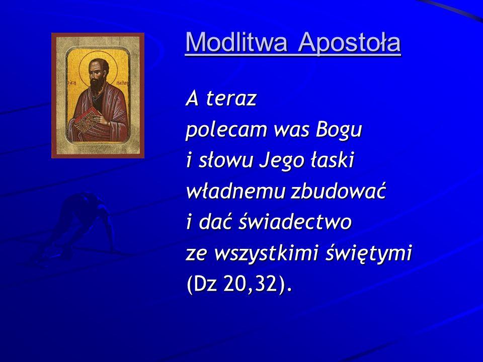 Modlitwa Apostoła A teraz polecam was Bogu i słowu Jego łaski władnemu zbudować i dać świadectwo ze wszystkimi świętymi (Dz 20,32).