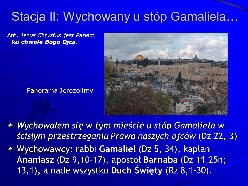 Stacja II: Wychowany u stóp Gamaliela… Wychowałem się w tym mieście u stóp Gamaliela w ścisłym przestrzeganiu Prawa naszych ojców (Dz 22, 3) Wychowawcy: Wychowawcy: rabbi Gamaliel (Dz 5, 34), kapłan Ananiasz (Dz 9,10-17), apostoł Barnaba (Dz 11,25n; 13,1), a nade wszystko Duch Święty (Rz 8,1-30).