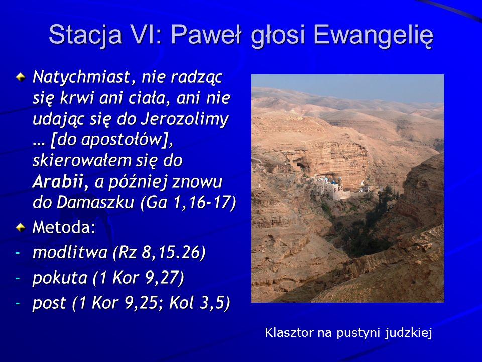 Stacja VI: Paweł głosi Ewangelię Natychmiast, nie radząc się krwi ani ciała, ani nie udając się do Jerozolimy … [do apostołów], skierowałem się do Arabii, a później znowu do Damaszku (Ga 1,16-17) Metoda: -modlitwa (Rz 8,15.26) -pokuta (1 Kor 9,27) -post (1 Kor 9,25; Kol 3,5) Klasztor na pustyni judzkiej