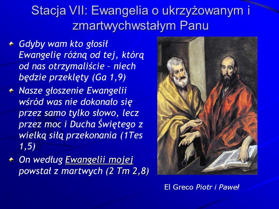 Stacja VII: Ewangelia o ukrzyżowanym i zmartwychwstałym Panu Gdyby wam kto głosił Ewangelię różną od tej, którą od nas otrzymaliście – niech będzie przeklęty (Ga 1,9) Nasze głoszenie Ewangelii wśród was nie dokonało się przez samo tylko słowo, lecz przez moc i Ducha Świętego z wielką siłą przekonania (1Tes 1,5) Ewangelii mojej (2 Tm 2,8) On według Ewangelii mojej powstał z martwych (2 Tm 2,8) El Greco Piotr i Paweł