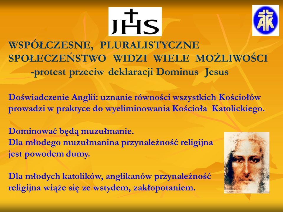 WSPÓŁCZESNE, PLURALISTYCZNE SPOŁECZEŃSTWO WIDZI WIELE MOŻLIWOŚCI -protest przeciw deklaracji Dominus Jesus Doświadczenie Anglii: uznanie równości wszystkich Kościołów prowadzi w praktyce do wyeliminowania Kościoła Katolickiego.