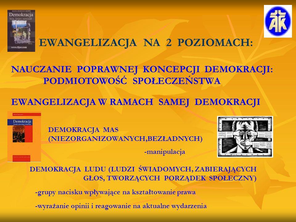 EWANGELIZACJA NA 2 POZIOMACH: NAUCZANIE POPRAWNEJ KONCEPCJI DEMOKRACJI: PODMIOTOWOŚĆ SPOŁECZEŃSTWA EWANGELIZACJA W RAMACH SAMEJ DEMOKRACJI DEMOKRACJA MAS (NIEZORGANIZOWANYCH,BEZŁADNYCH) -manipulacja DEMOKRACJA LUDU (LUDZI ŚWIADOMYCH, ZABIERAJĄCYCH GŁOS, TWORZĄCYCH PORZĄDEK SPOŁECZNY) -grupy nacisku wpływające na kształtowanie prawa -wyrażanie opinii i reagowanie na aktualne wydarzenia