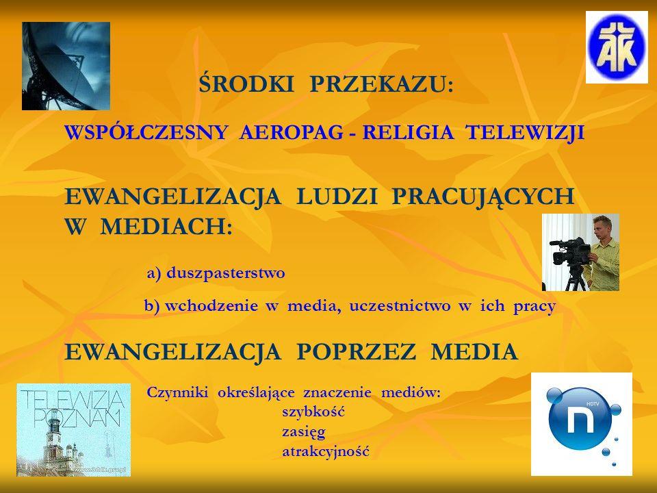 ŚRODKI PRZEKAZU: WSPÓŁCZESNY AEROPAG - RELIGIA TELEWIZJI EWANGELIZACJA LUDZI PRACUJĄCYCH W MEDIACH: a) duszpasterstwo b) wchodzenie w media, uczestnictwo w ich pracy EWANGELIZACJA POPRZEZ MEDIA Czynniki określające znaczenie mediów: szybkość zasięg atrakcyjność
