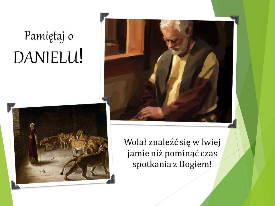 Pamiętaj o DANIELU ! Wolał znaleźć się w lwiej jamie niż pominąć czas spotkania z Bogiem!