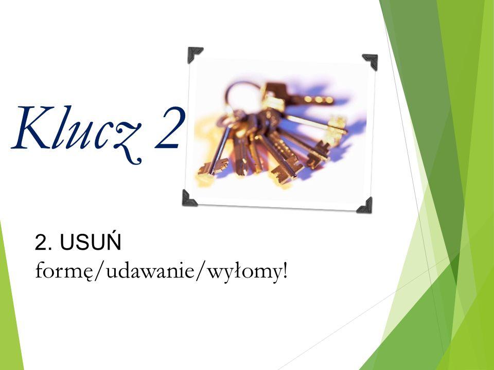 Klucz 2 2. USUŃ formę/udawanie/wyłomy!