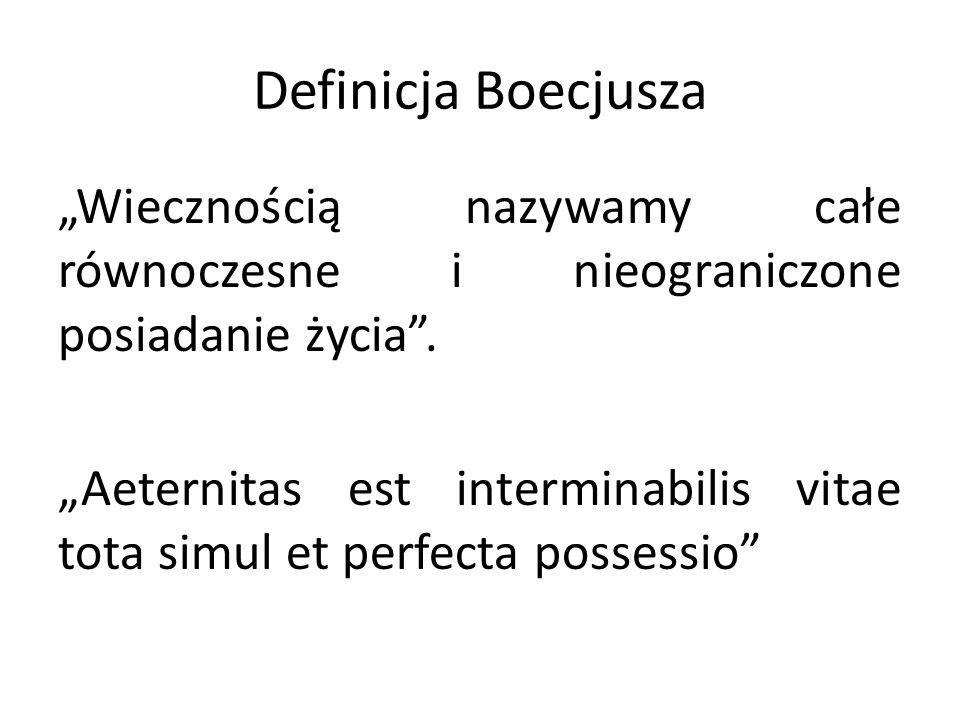"""Definicja Boecjusza """"Wiecznością nazywamy całe równoczesne i nieograniczone posiadanie życia"""". """"Aeternitas est interminabilis vitae tota simul et perf"""