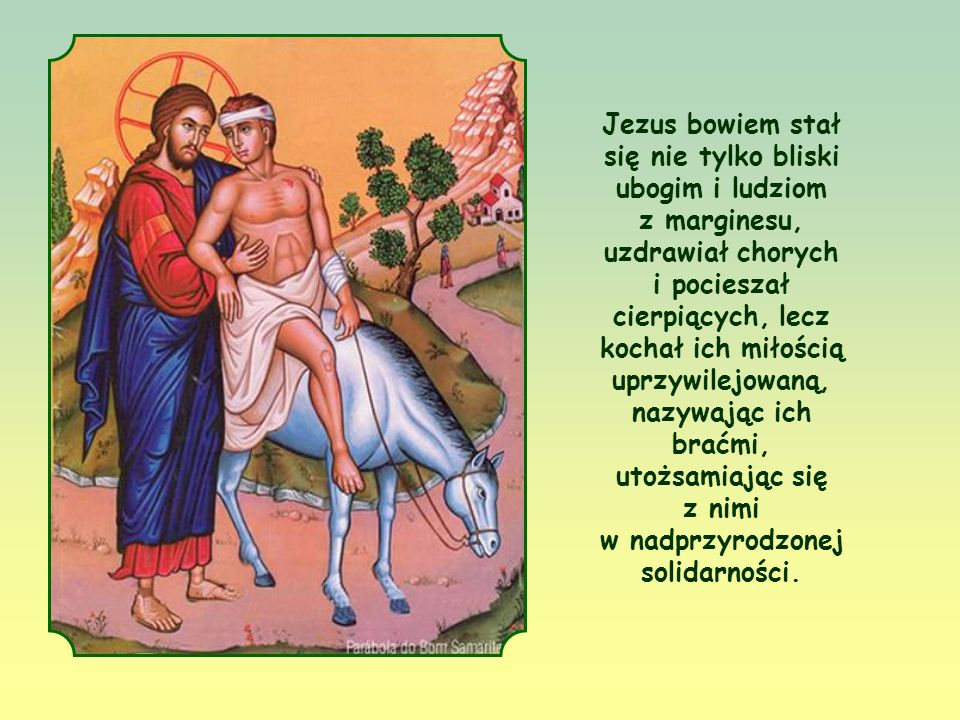 Jezus bowiem stał się nie tylko bliski ubogim i ludziom z marginesu, uzdrawiał chorych i pocieszał cierpiących, lecz kochał ich miłością uprzywilejowaną, nazywając ich braćmi, utożsamiając się z nimi w nadprzyrodzonej solidarności.
