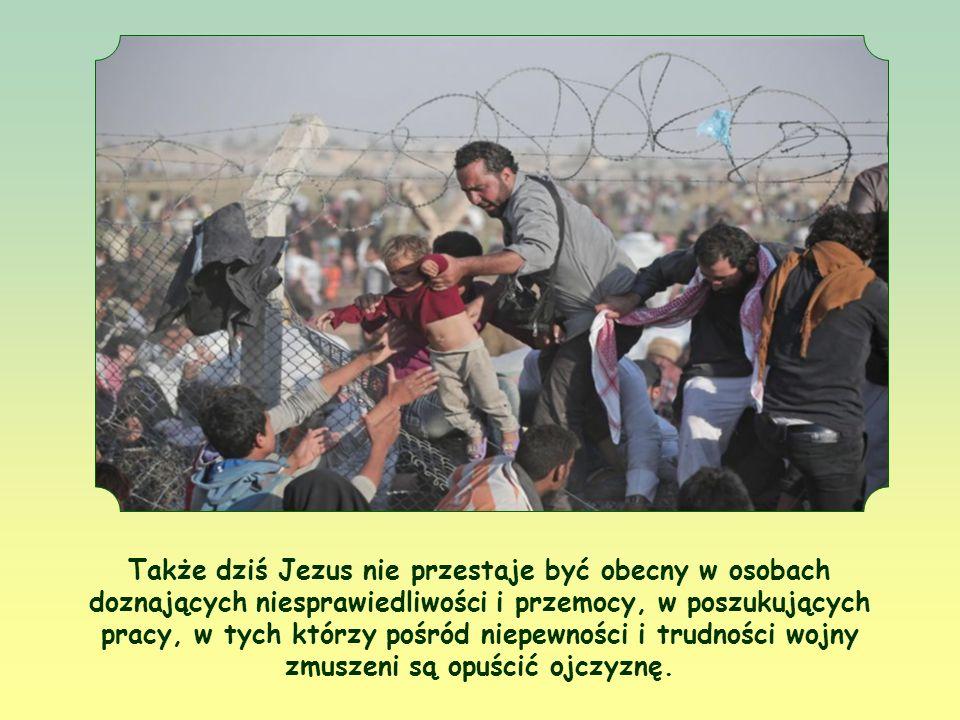 Także dziś Jezus nie przestaje być obecny w osobach doznających niesprawiedliwości i przemocy, w poszukujących pracy, w tych którzy pośród niepewności i trudności wojny zmuszeni są opuścić ojczyznę.