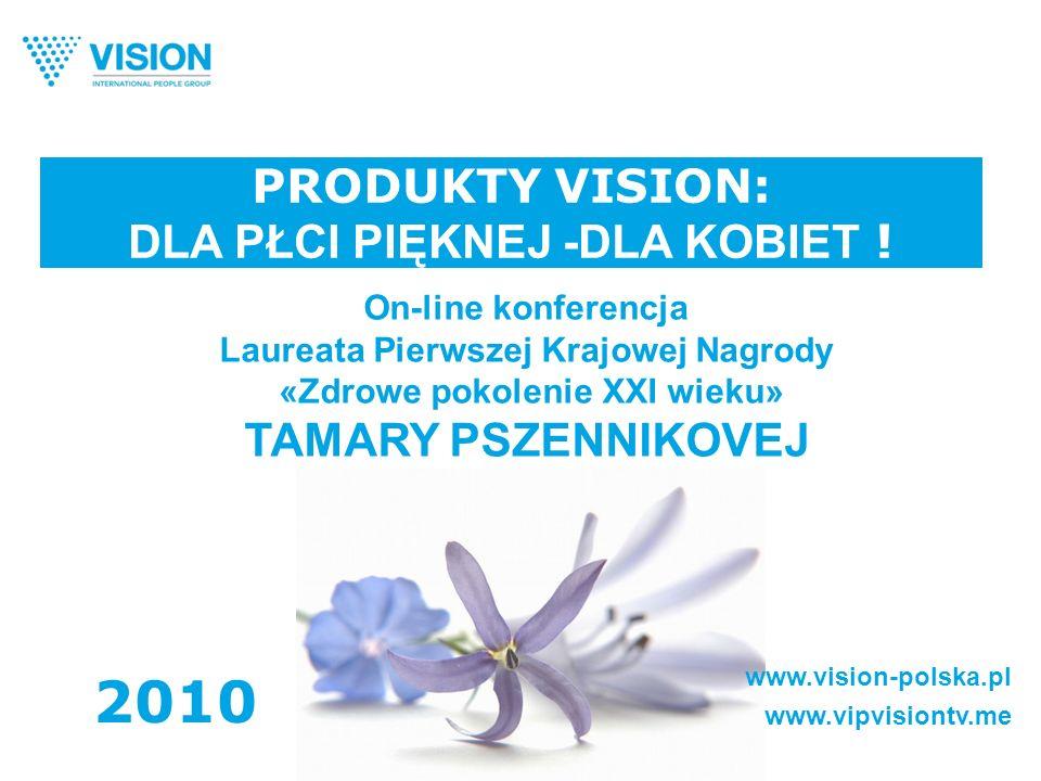 PRODUKTY VISION: DLA PŁCI PIĘKNEJ -DLA KOBIET ! www.vision-polska.pl www.vipvisiontv.me 2010 On-line konferencja Laureata Pierwszej Krajowej Nagrody «