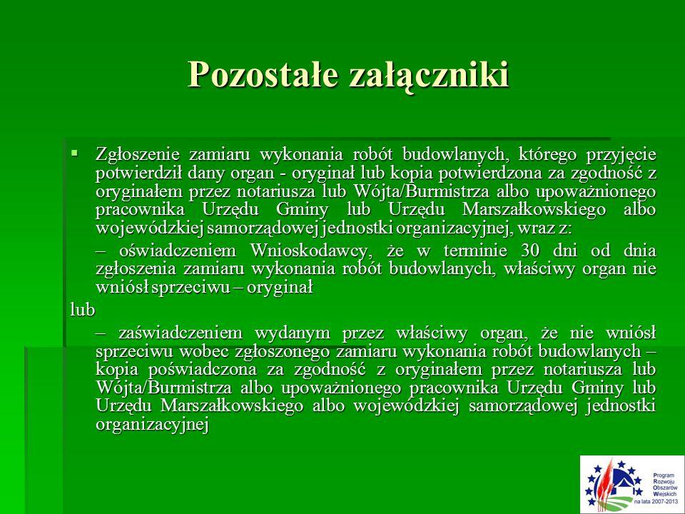 Pozostałe załączniki  Zgłoszenie zamiaru wykonania robót budowlanych, którego przyjęcie potwierdził dany organ - oryginał lub kopia potwierdzona za zgodność z oryginałem przez notariusza lub Wójta/Burmistrza albo upoważnionego pracownika Urzędu Gminy lub Urzędu Marszałkowskiego albo wojewódzkiej samorządowej jednostki organizacyjnej, wraz z: – oświadczeniem Wnioskodawcy, że w terminie 30 dni od dnia zgłoszenia zamiaru wykonania robót budowlanych, właściwy organ nie wniósł sprzeciwu – oryginał lub – zaświadczeniem wydanym przez właściwy organ, że nie wniósł sprzeciwu wobec zgłoszonego zamiaru wykonania robót budowlanych – kopia poświadczona za zgodność z oryginałem przez notariusza lub Wójta/Burmistrza albo upoważnionego pracownika Urzędu Gminy lub Urzędu Marszałkowskiego albo wojewódzkiej samorządowej jednostki organizacyjnej