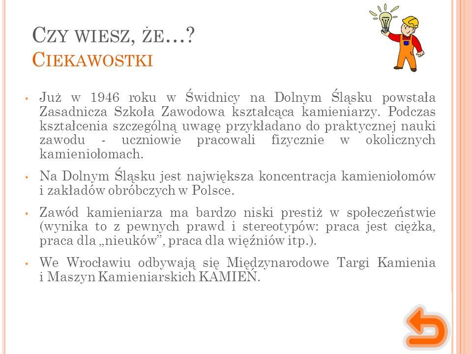 C ZY WIESZ, ŻE …? C IEKAWOSTKI Już w 1946 roku w Świdnicy na Dolnym Śląsku powstała Zasadnicza Szkoła Zawodowa kształcąca kamieniarzy. Podczas kształc
