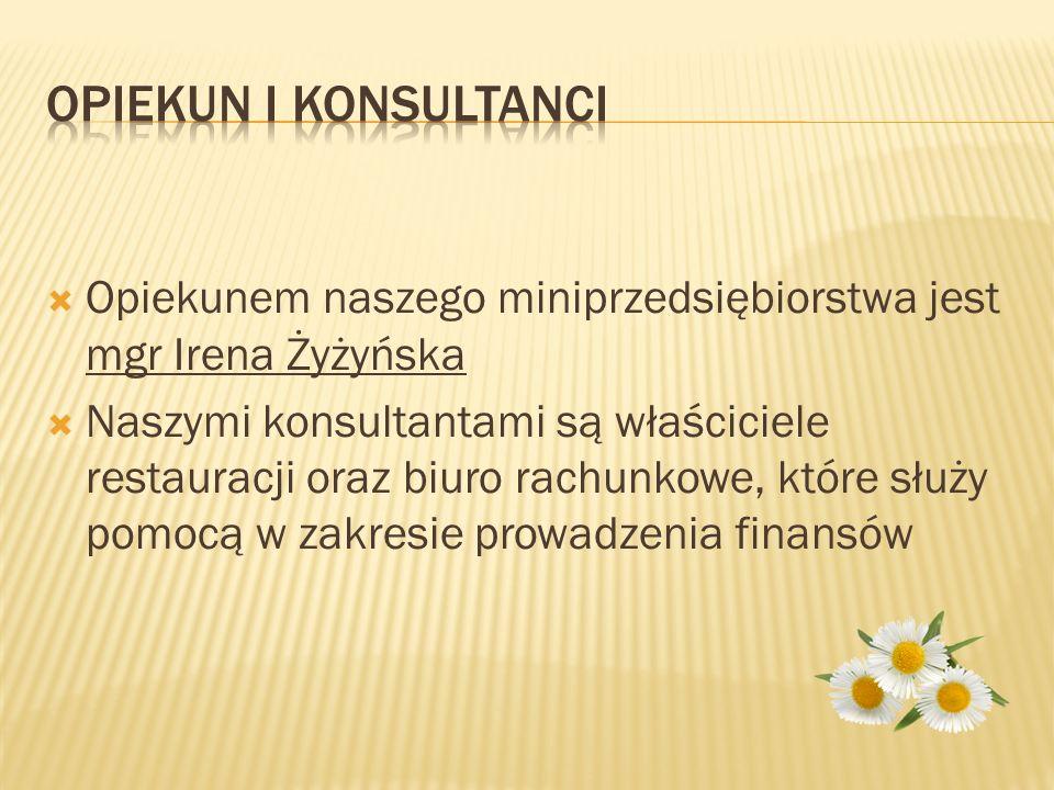  Opiekunem naszego miniprzedsiębiorstwa jest mgr Irena Żyżyńska  Naszymi konsultantami są właściciele restauracji oraz biuro rachunkowe, które służy pomocą w zakresie prowadzenia finansów