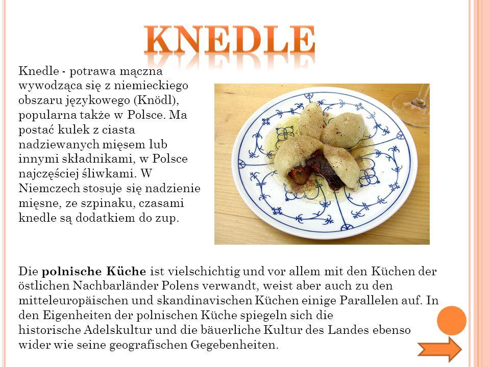 Die polnische Küche ist vielschichtig und vor allem mit den Küchen der östlichen Nachbarländer Polens verwandt, weist aber auch zu den mitteleuropäischen und skandinavischen Küchen einige Parallelen auf.