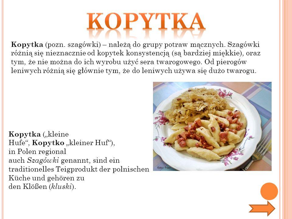 Kopytka (pozn. szagówki) – należą do grupy potraw mącznych. Szagówki różnią się nieznacznie od kopytek konsystencją (są bardziej miękkie), oraz tym, ż