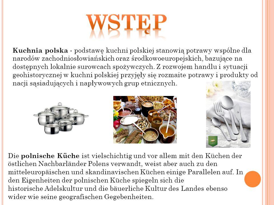 Kuchnia polska - podstawę kuchni polskiej stanowią potrawy wspólne dla narodów zachodniosłowiańskich oraz środkowoeuropejskich, bazujące na dostępnych lokalnie surowcach spożywczych.