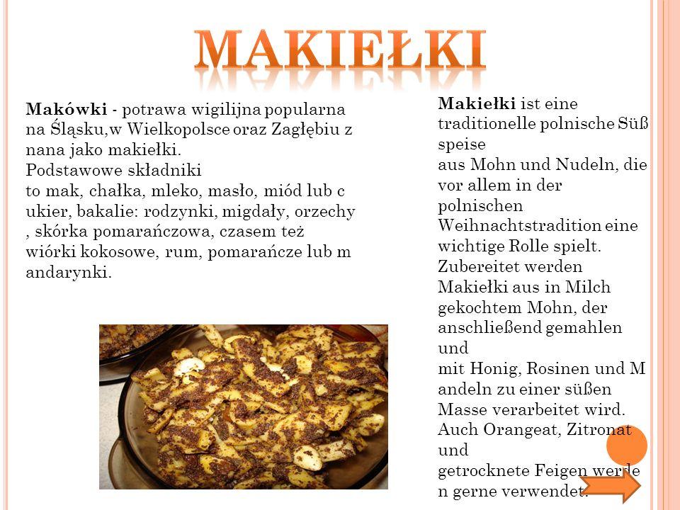 Makówki - potrawa wigilijna popularna na Śląsku,w Wielkopolsce oraz Zagłębiu z nana jako makiełki. Podstawowe składniki to mak, chałka, mleko, masło,