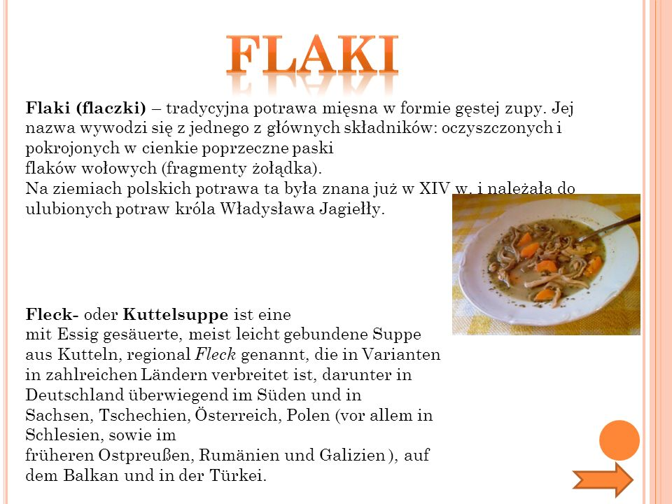 Flaki (flaczki) – tradycyjna potrawa mięsna w formie gęstej zupy. Jej nazwa wywodzi się z jednego z głównych składników: oczyszczonych i pokrojonych w